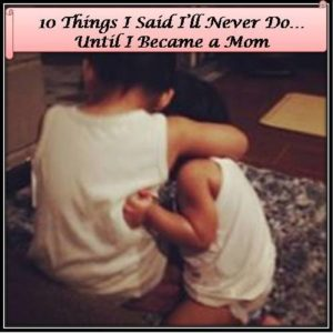 10 Things Ill Never Do Until I Became a Mom